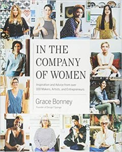 In the Company of Women- Inspiration and Advice from over 100 Makers, Artists, and Entrepreneurs by Grace Bonney