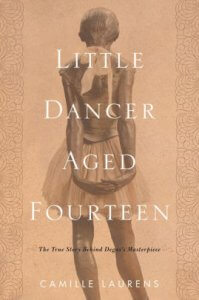 Add to Wishlist Little Dancer Aged Fourteen- The True Story Behind Degas's Masterpiece by Camille Laurens
