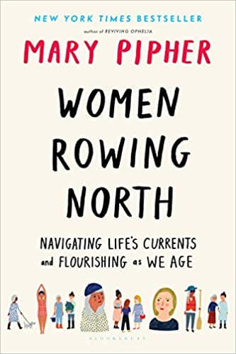 Women Rowing North- Navigating Life's Currents and Flourishing as We Age by Mary Pipher