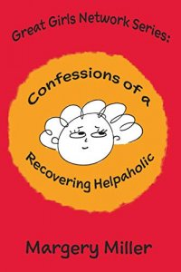 Confessions of a Recovering Helpaholic-The Great Girls Network Series by Margery Miller