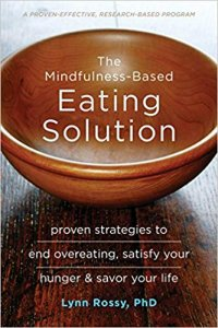 The Mindfulness-Based Eating Solution- Proven Strategies to End Overeating, Satisfy Your Hunger, and Savor Your Life by Lynn Rossy PhD​